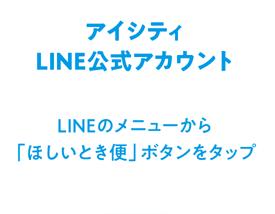 アイシティLINE公式アカウント LINEのメニューから?「ほしいとき便」ボタンを?タップ?