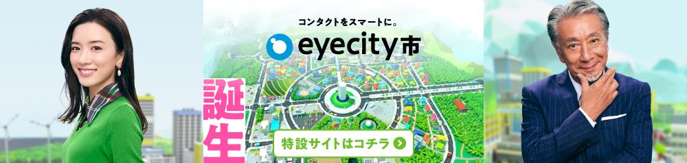 CM放映中!コンタクトをスマートに。eyecity市  誕生 特設サイトはコチラ