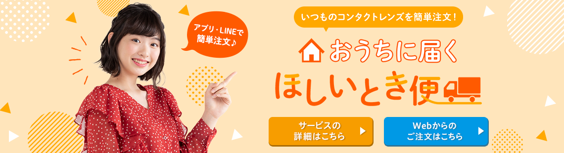 アプリ・LINEで簡単注文♪ いつものコンタクトレンズを簡単注文!おうちに届くほしいとき便