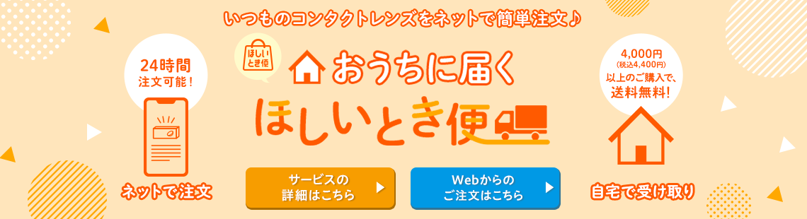 いつものコンタクトレンズをネットで簡単注文!おうちに届くほしいとき便 24時間注文可能!4,000円(税込4,400円)以上のご購入で、送料無料!