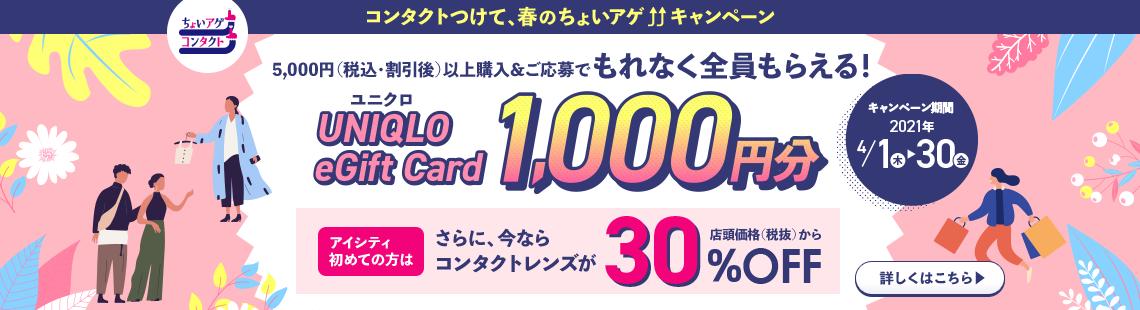 ユニクロUNIQLO eGift Card 1,000円分5,000円(税込・割引後)以上購入&ご応募でもれなく全員もらえる!アイシティ初めての方はさらに、今ならコンタクトレンズが店頭価格(税抜)から30%OFF!