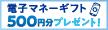 電子マネーギフト500円分プレゼント!