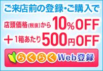 ご来店前の登録・ご購入で 今だけ!店頭価格(税抜)から10%OFF!+1箱500円OFF!